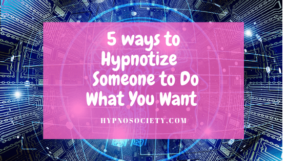 featured image for 5 ways to hypnotize people to do what you wan