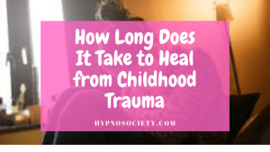 How Long Does It Take to Heal from Childhood Trauma?